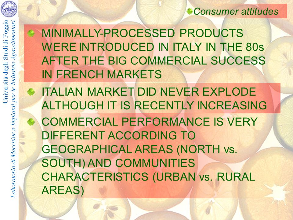 Università degli Studi di Foggia Laboratorio di Macchine e Impianti per le Industrie Agroalimentari Consumer attitudes MINIMALLY-PROCESSED PRODUCTS WERE INTRODUCED IN ITALY IN THE 80s AFTER THE BIG COMMERCIAL SUCCESS IN FRENCH MARKETS ITALIAN MARKET DID NEVER EXPLODE ALTHOUGH IT IS RECENTLY INCREASING COMMERCIAL PERFORMANCE IS VERY DIFFERENT ACCORDING TO GEOGRAPHICAL AREAS (NORTH vs.