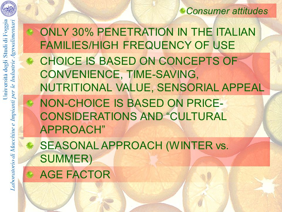 Università degli Studi di Foggia Laboratorio di Macchine e Impianti per le Industrie Agroalimentari Consumer attitudes ONLY 30% PENETRATION IN THE ITALIAN FAMILIES/HIGH FREQUENCY OF USE CHOICE IS BASED ON CONCEPTS OF CONVENIENCE, TIME-SAVING, NUTRITIONAL VALUE, SENSORIAL APPEAL NON-CHOICE IS BASED ON PRICE- CONSIDERATIONS AND CULTURAL APPROACH SEASONAL APPROACH (WINTER vs.