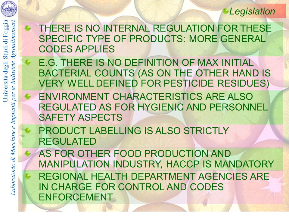 Università degli Studi di Foggia Laboratorio di Macchine e Impianti per le Industrie Agroalimentari Legislation THERE IS NO INTERNAL REGULATION FOR THESE SPECIFIC TYPE OF PRODUCTS: MORE GENERAL CODES APPLIES E.G.