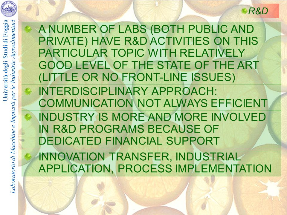 Università degli Studi di Foggia Laboratorio di Macchine e Impianti per le Industrie Agroalimentari R&D A NUMBER OF LABS (BOTH PUBLIC AND PRIVATE) HAVE R&D ACTIVITIES ON THIS PARTICULAR TOPIC WITH RELATIVELY GOOD LEVEL OF THE STATE OF THE ART (LITTLE OR NO FRONT-LINE ISSUES) INTERDISCIPLINARY APPROACH: COMMUNICATION NOT ALWAYS EFFICIENT INDUSTRY IS MORE AND MORE INVOLVED IN R&D PROGRAMS BECAUSE OF DEDICATED FINANCIAL SUPPORT INNOVATION TRANSFER, INDUSTRIAL APPLICATION, PROCESS IMPLEMENTATION