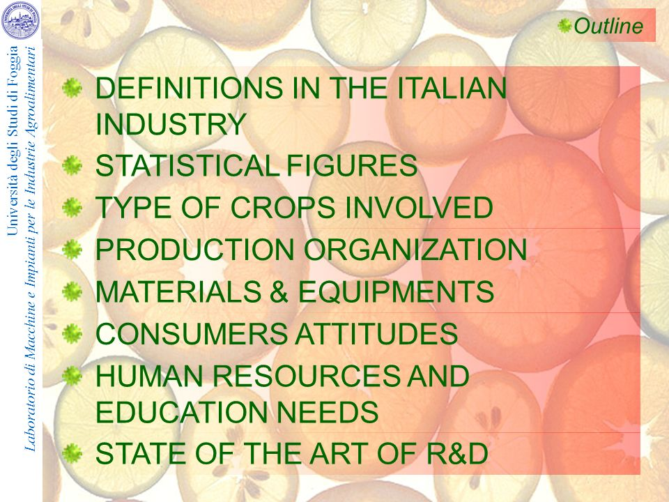 Università degli Studi di Foggia Laboratorio di Macchine e Impianti per le Industrie Agroalimentari Outline DEFINITIONS IN THE ITALIAN INDUSTRY STATISTICAL FIGURES TYPE OF CROPS INVOLVED PRODUCTION ORGANIZATION MATERIALS & EQUIPMENTS CONSUMERS ATTITUDES HUMAN RESOURCES AND EDUCATION NEEDS STATE OF THE ART OF R&D