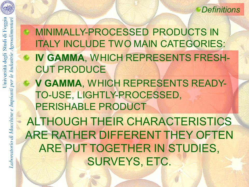 Università degli Studi di Foggia Laboratorio di Macchine e Impianti per le Industrie Agroalimentari Definitions MINIMALLY-PROCESSED PRODUCTS IN ITALY INCLUDE TWO MAIN CATEGORIES: IV GAMMA, WHICH REPRESENTS FRESH- CUT PRODUCE V GAMMA, WHICH REPRESENTS READY- TO-USE, LIGHTLY-PROCESSED, PERISHABLE PRODUCT ALTHOUGH THEIR CHARACTERISTICS ARE RATHER DIFFERENT THEY OFTEN ARE PUT TOGETHER IN STUDIES, SURVEYS, ETC.