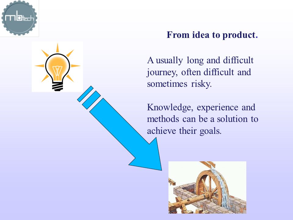 From idea to product. A usually long and difficult journey, often difficult and sometimes risky.
