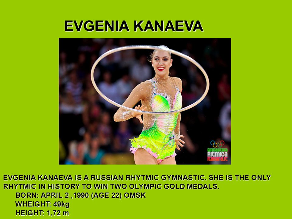 EVGENIA KANAEVA EVGENIA KANAEVA EVGENIA KANAEVA IS A RUSSIAN RHYTMIC GYMNASTIC.