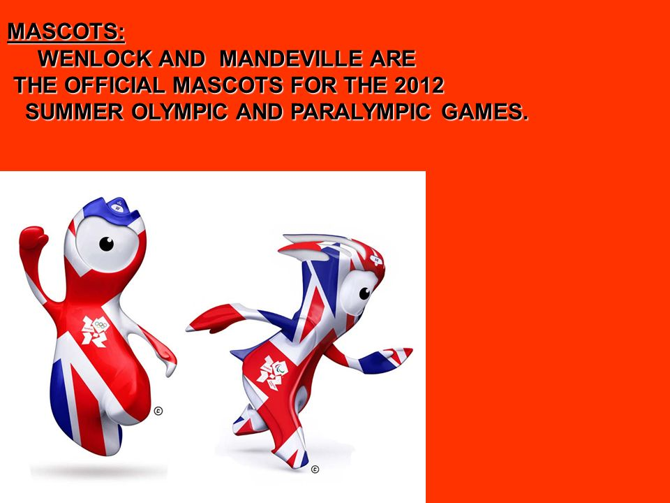 MASCOTS: WENLOCK AND MANDEVILLE ARE WENLOCK AND MANDEVILLE ARE THE OFFICIAL MASCOTS FOR THE 2012 THE OFFICIAL MASCOTS FOR THE 2012 SUMMER OLYMPIC AND PARALYMPIC GAMES.