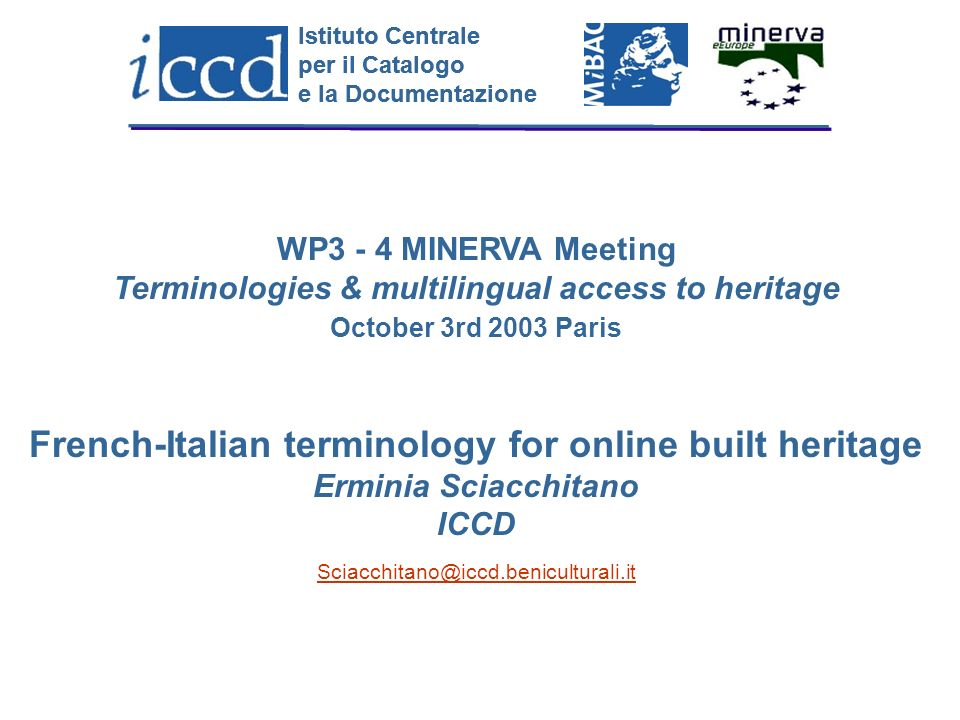 Istituto Centrale per il Catalogo e la Documentazione Istituto Centrale per il Catalogo e la Documentazione WP3 - 4 MINERVA Meeting Terminologies & multilingual access to heritage October 3rd 2003 Paris French-Italian terminology for online built heritage Erminia Sciacchitano ICCD