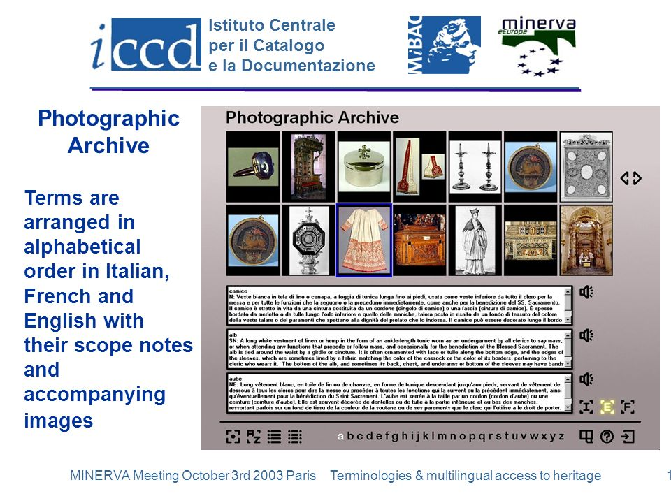 Istituto Centrale per il Catalogo e la Documentazione MINERVA Meeting October 3rd 2003 Paris Terminologies & multilingual access to heritage12 Photographic Archive Terms are arranged in alphabetical order in Italian, French and English with their scope notes and accompanying images