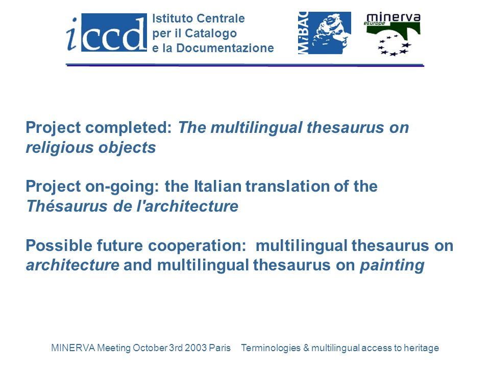 Istituto Centrale per il Catalogo e la Documentazione MINERVA Meeting October 3rd 2003 Paris Terminologies & multilingual access to heritage2 Project completed: The multilingual thesaurus on religious objects Project on-going: the Italian translation of the Thésaurus de l architecture Possible future cooperation: multilingual thesaurus on architecture and multilingual thesaurus on painting
