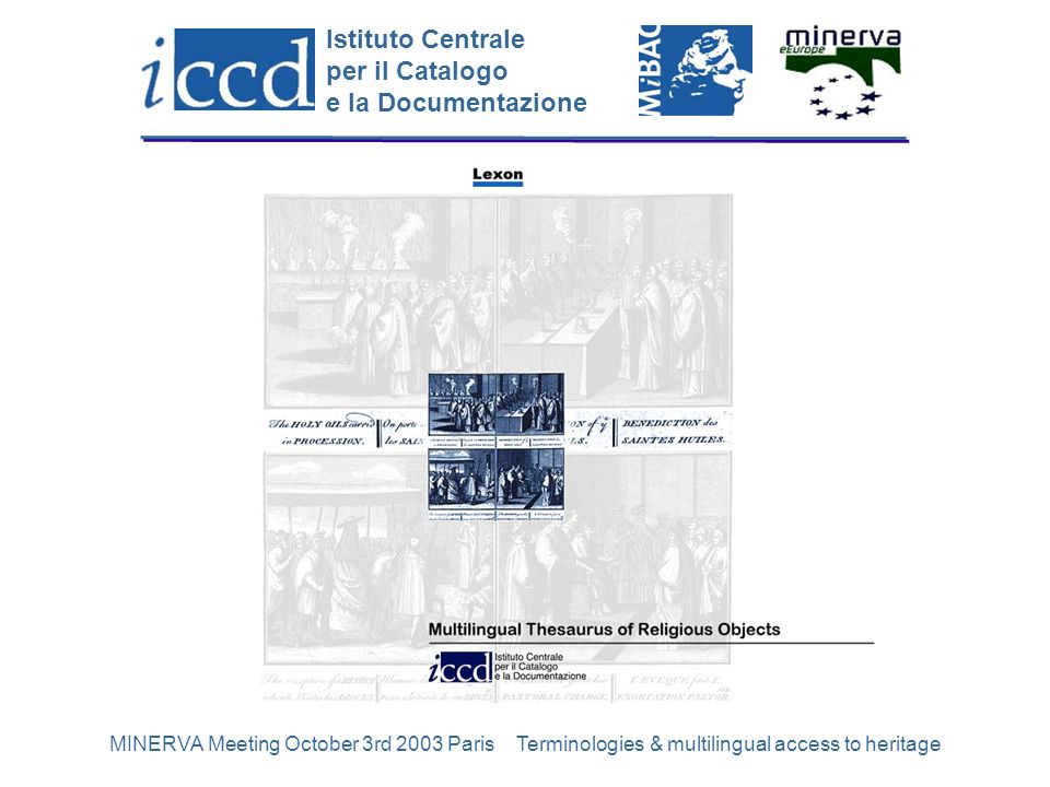 Istituto Centrale per il Catalogo e la Documentazione MINERVA Meeting October 3rd 2003 Paris Terminologies & multilingual access to heritage6