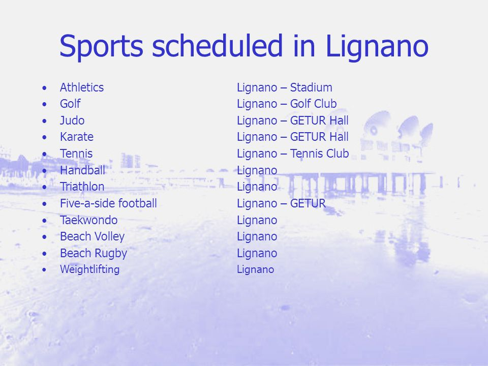 Sports scheduled in Lignano AthleticsLignano – Stadium GolfLignano – Golf Club JudoLignano – GETUR Hall KarateLignano – GETUR Hall TennisLignano – Tennis Club HandballLignano TriathlonLignano Five-a-side footballLignano – GETUR TaekwondoLignano Beach VolleyLignano Beach RugbyLignano WeightliftingLignano