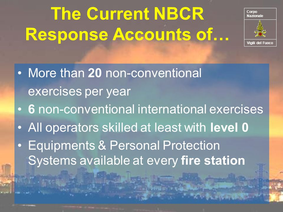 The Current NBCR Response Accounts of… More than 20 non-conventional exercises per year 6 non-conventional international exercises All operators skilled at least with level 0 Equipments & Personal Protection Systems available at every fire station Vigili del Fuoco Corpo Nazionale