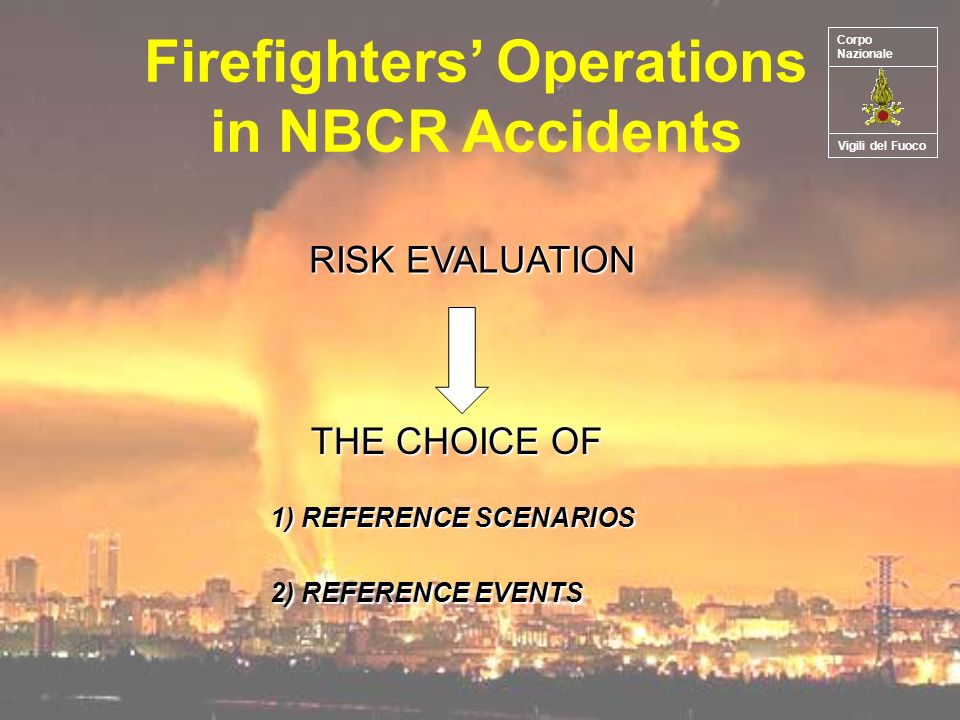 Firefighters Operations in NBCR Accidents RISK EVALUATION THE CHOICE OF 1) REFERENCE SCENARIOS 2) REFERENCE EVENTS Vigili del Fuoco Corpo Nazionale