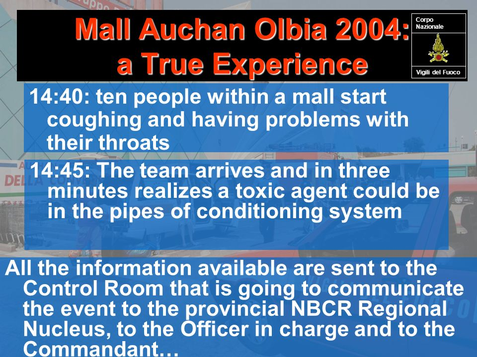 Mall Auchan Olbia 2004: a True Experience 14:40: ten people within a mall start coughing and having problems with their throats 14:45: The team arrives and in three minutes realizes a toxic agent could be in the pipes of conditioning system All the information available are sent to the Control Room that is going to communicate the event to the provincial NBCR Regional Nucleus, to the Officer in charge and to the Commandant… Vigili del Fuoco Corpo Nazionale