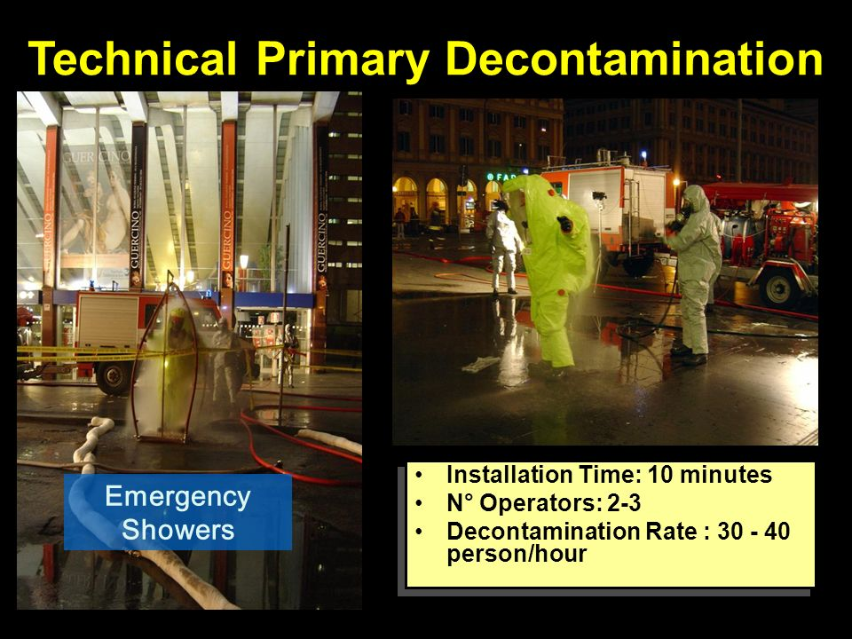 Technical Primary Decontamination Emergency Showers Installation Time: 10 minutes N° Operators: 2-3 Decontamination Rate : 30 - 40 person/hour Installation Time: 10 minutes N° Operators: 2-3 Decontamination Rate : 30 - 40 person/hour