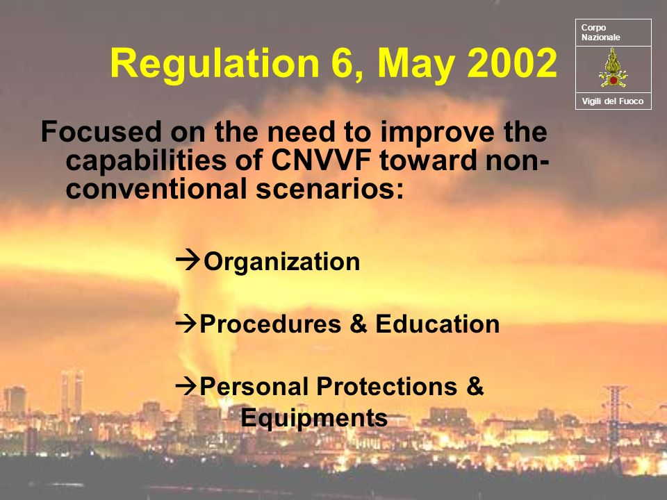 Regulation 6, May 2002 Focused on the need to improve the capabilities of CNVVF toward non- conventional scenarios: Organization Procedures & Education Personal Protections & Equipments Vigili del Fuoco Corpo Nazionale
