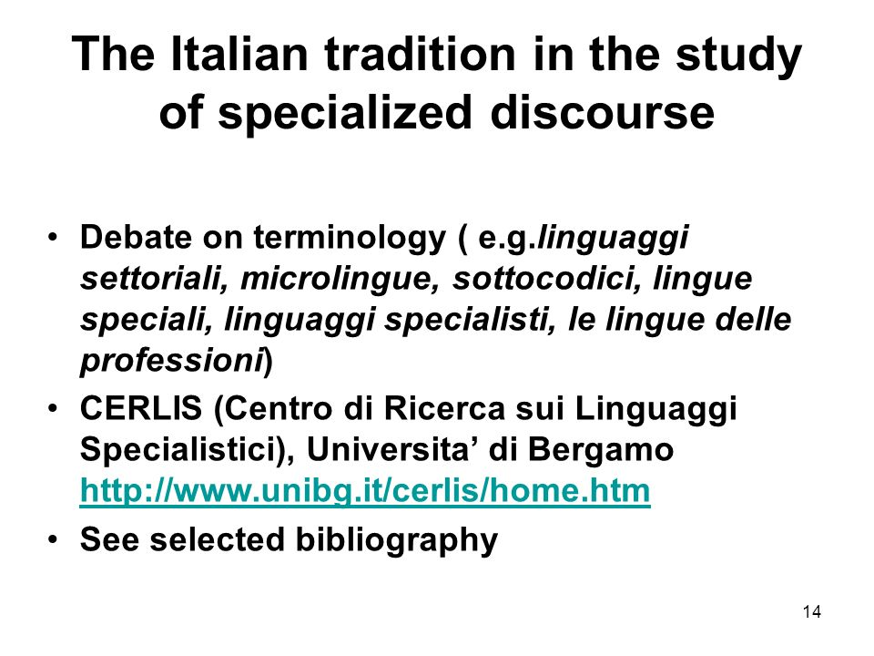14 The Italian tradition in the study of specialized discourse Debate on terminology ( e.g.linguaggi settoriali, microlingue, sottocodici, lingue speciali, linguaggi specialisti, le lingue delle professioni) CERLIS (Centro di Ricerca sui Linguaggi Specialistici), Universita di Bergamo http://www.unibg.it/cerlis/home.htm http://www.unibg.it/cerlis/home.htm See selected bibliography