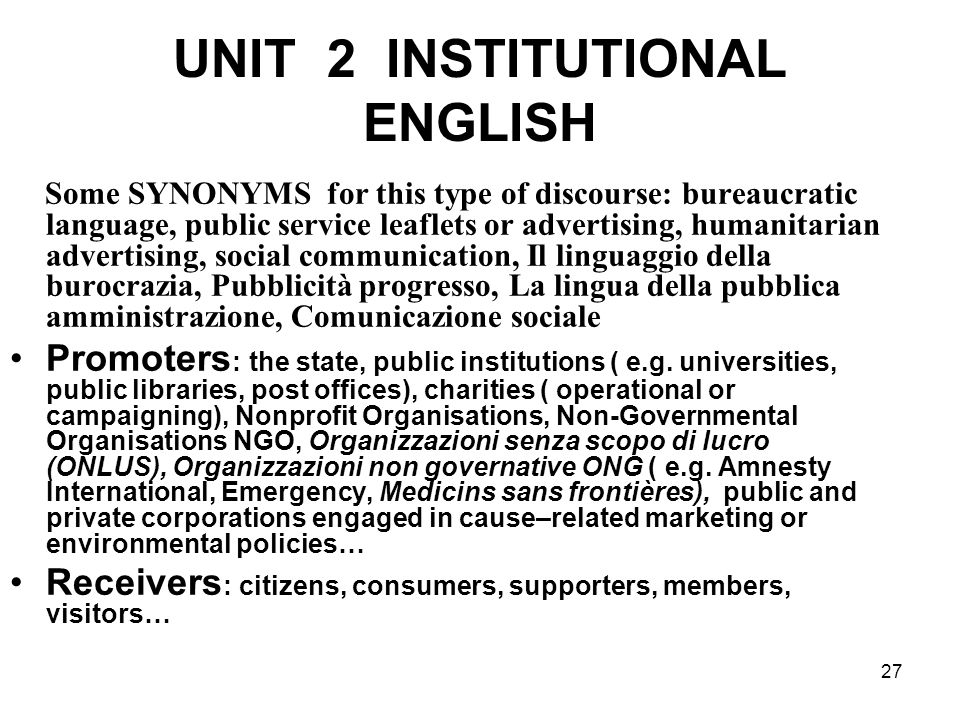 27 UNIT 2 INSTITUTIONAL ENGLISH Some SYNONYMS for this type of discourse: bureaucratic language, public service leaflets or advertising, humanitarian advertising, social communication, Il linguaggio della burocrazia, Pubblicità progresso, La lingua della pubblica amministrazione, Comunicazione sociale Promoters : the state, public institutions ( e.g.