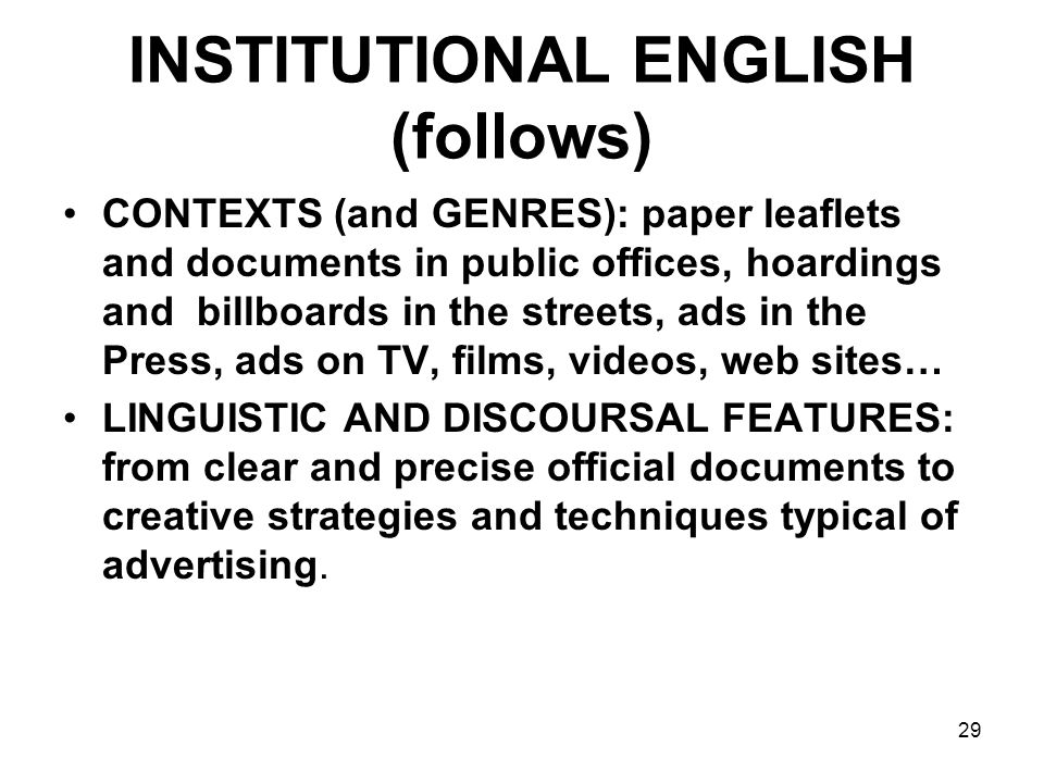 29 INSTITUTIONAL ENGLISH (follows) CONTEXTS (and GENRES): paper leaflets and documents in public offices, hoardings and billboards in the streets, ads in the Press, ads on TV, films, videos, web sites… LINGUISTIC AND DISCOURSAL FEATURES: from clear and precise official documents to creative strategies and techniques typical of advertising.