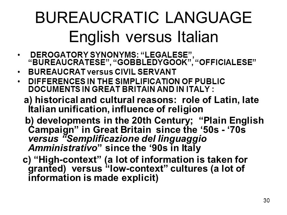30 BUREAUCRATIC LANGUAGE English versus Italian DEROGATORY SYNONYMS: LEGALESE, BUREAUCRATESE, GOBBLEDYGOOK, OFFICIALESE BUREAUCRAT versus CIVIL SERVANT DIFFERENCES IN THE SIMPLIFICATION OF PUBLIC DOCUMENTS IN GREAT BRITAIN AND IN ITALY : a) historical and cultural reasons: role of Latin, late Italian unification, influence of religion b) developments in the 20th Century; Plain English Campaign in Great Britain since the 50s - 70s versus Semplificazione del linguaggio Amministrativo since the 90s in Italy c) High-context (a lot of information is taken for granted) versus low-context cultures (a lot of information is made explicit)