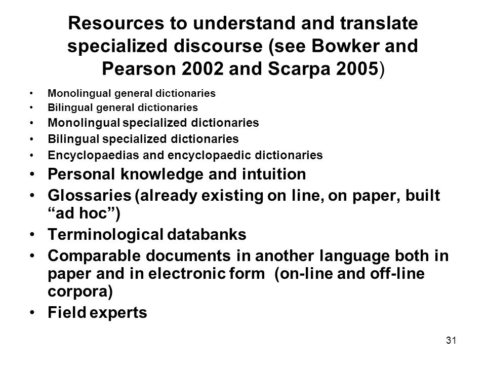 31 Resources to understand and translate specialized discourse (see Bowker and Pearson 2002 and Scarpa 2005) Monolingual general dictionaries Bilingual general dictionaries Monolingual specialized dictionaries Bilingual specialized dictionaries Encyclopaedias and encyclopaedic dictionaries Personal knowledge and intuition Glossaries (already existing on line, on paper, built ad hoc) Terminological databanks Comparable documents in another language both in paper and in electronic form (on-line and off-line corpora) Field experts