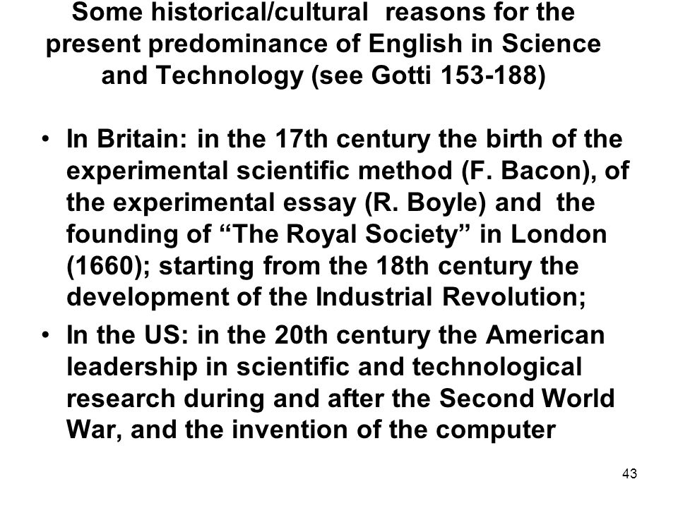43 Some historical/cultural reasons for the present predominance of English in Science and Technology (see Gotti 153-188) In Britain: in the 17th century the birth of the experimental scientific method (F.