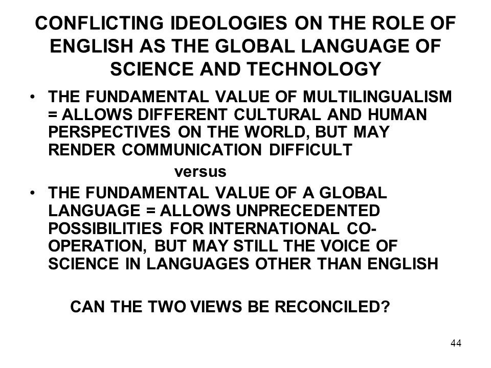 44 CONFLICTING IDEOLOGIES ON THE ROLE OF ENGLISH AS THE GLOBAL LANGUAGE OF SCIENCE AND TECHNOLOGY THE FUNDAMENTAL VALUE OF MULTILINGUALISM = ALLOWS DIFFERENT CULTURAL AND HUMAN PERSPECTIVES ON THE WORLD, BUT MAY RENDER COMMUNICATION DIFFICULT versus THE FUNDAMENTAL VALUE OF A GLOBAL LANGUAGE = ALLOWS UNPRECEDENTED POSSIBILITIES FOR INTERNATIONAL CO- OPERATION, BUT MAY STILL THE VOICE OF SCIENCE IN LANGUAGES OTHER THAN ENGLISH CAN THE TWO VIEWS BE RECONCILED