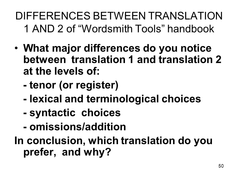 50 DIFFERENCES BETWEEN TRANSLATION 1 AND 2 of Wordsmith Tools handbook What major differences do you notice between translation 1 and translation 2 at the levels of: - tenor (or register) - lexical and terminological choices - syntactic choices - omissions/addition In conclusion, which translation do you prefer, and why