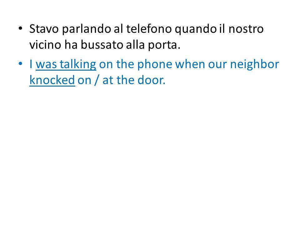 Stavo parlando al telefono quando il nostro vicino ha bussato alla porta. I was talking on the phone when our neighbor knocked on / at the door.