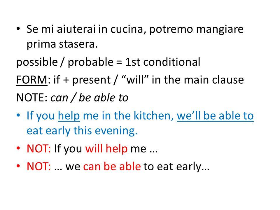 Se mi aiuterai in cucina, potremo mangiare prima stasera. possible / probable = 1st conditional FORM: if + present / will in the main clause NOTE: can
