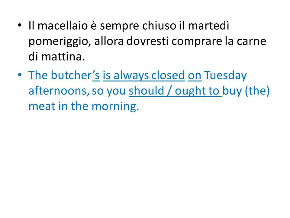 Il macellaio è sempre chiuso il martedì pomeriggio, allora dovresti comprare la carne di mattina. The butchers is always closed on Tuesday afternoons,