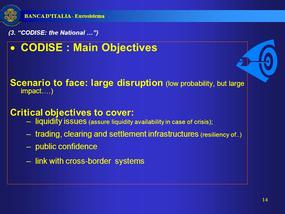 BANCA DITALIA - Eurosistema 14 CODISE : Main Objectives Scenario to face: large disruption (low probability, but large impact….) Critical objectives to cover: –liquidity issues (assure liquidity availability in case of crisis); –trading, clearing and settlement infrastructures (resiliency of..) –public confidence –link with cross-border systems (3.