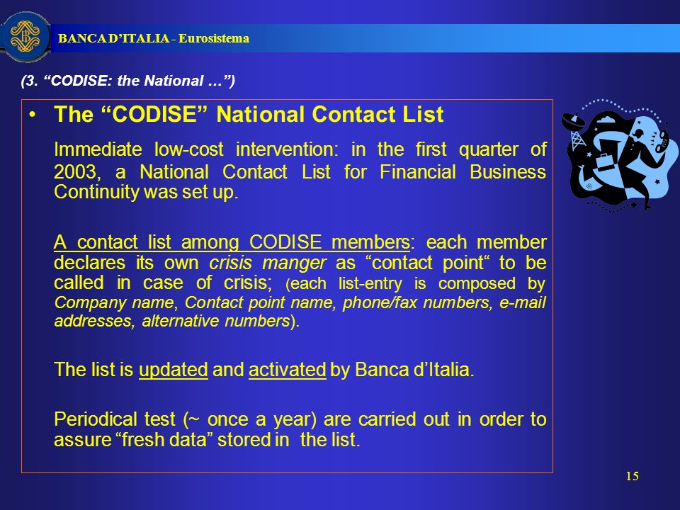 BANCA DITALIA - Eurosistema 15 The CODISE National Contact List Immediate low-cost intervention: in the first quarter of 2003, a National Contact List for Financial Business Continuity was set up.