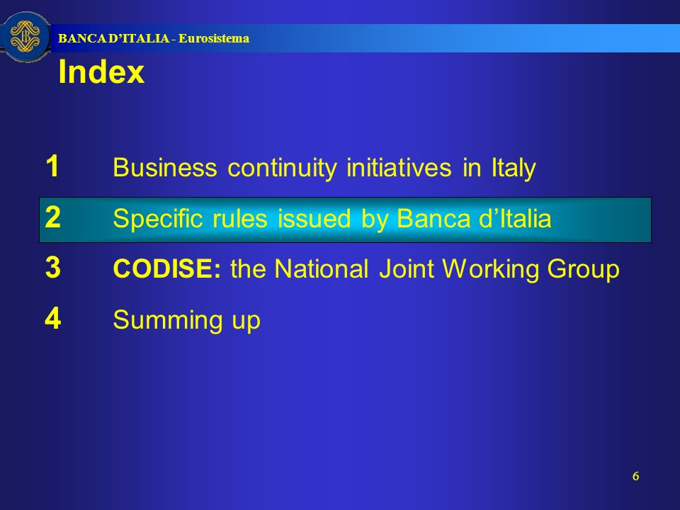 BANCA DITALIA - Eurosistema 6 1 Business continuity initiatives in Italy 2 Specific rules issued by Banca dItalia 3 CODISE: the National Joint Working Group 4 Summing up Index