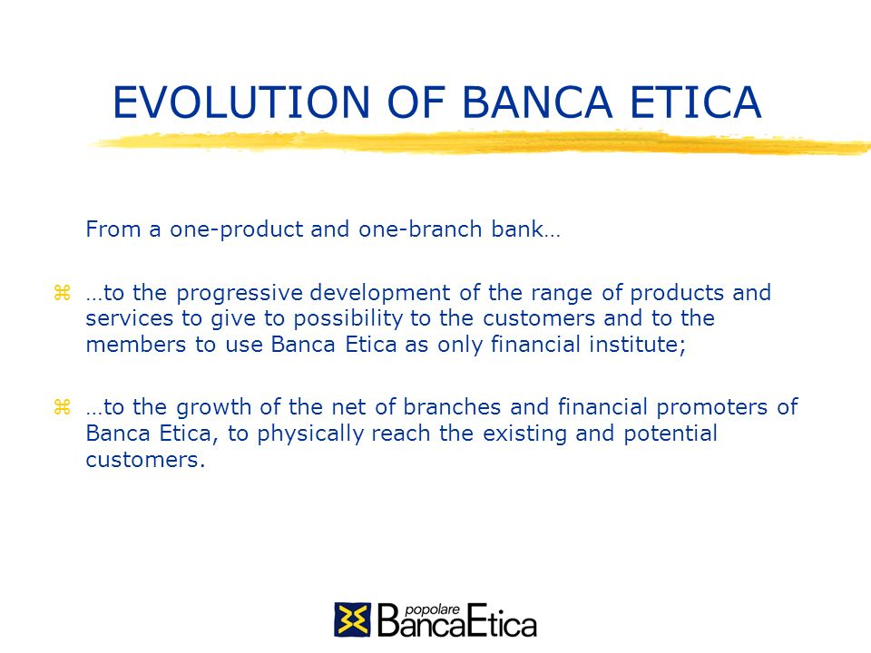EVOLUTION OF BANCA ETICA From a one-product and one-branch bank… z…to the progressive development of the range of products and services to give to possibility to the customers and to the members to use Banca Etica as only financial institute; z…to the growth of the net of branches and financial promoters of Banca Etica, to physically reach the existing and potential customers.