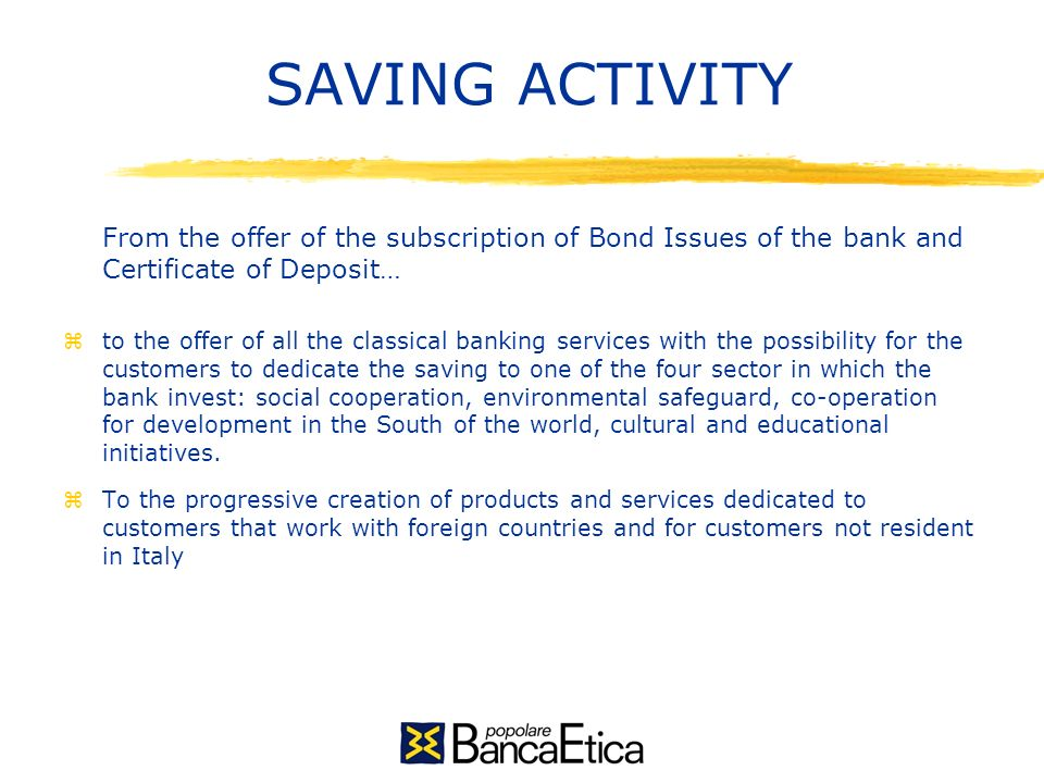 SAVING ACTIVITY From the offer of the subscription of Bond Issues of the bank and Certificate of Deposit… zto the offer of all the classical banking services with the possibility for the customers to dedicate the saving to one of the four sector in which the bank invest: social cooperation, environmental safeguard, co-operation for development in the South of the world, cultural and educational initiatives.