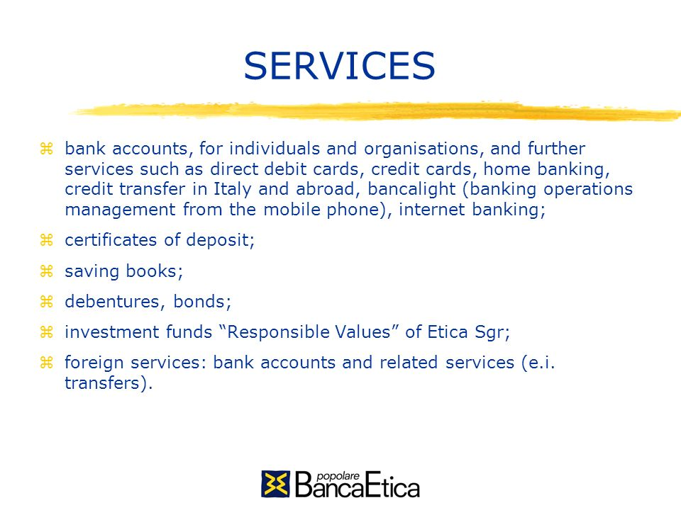 SERVICES zbank accounts, for individuals and organisations, and further services such as direct debit cards, credit cards, home banking, credit transfer in Italy and abroad, bancalight (banking operations management from the mobile phone), internet banking; zcertificates of deposit; zsaving books; zdebentures, bonds; zinvestment funds Responsible Values of Etica Sgr; zforeign services: bank accounts and related services (e.i.