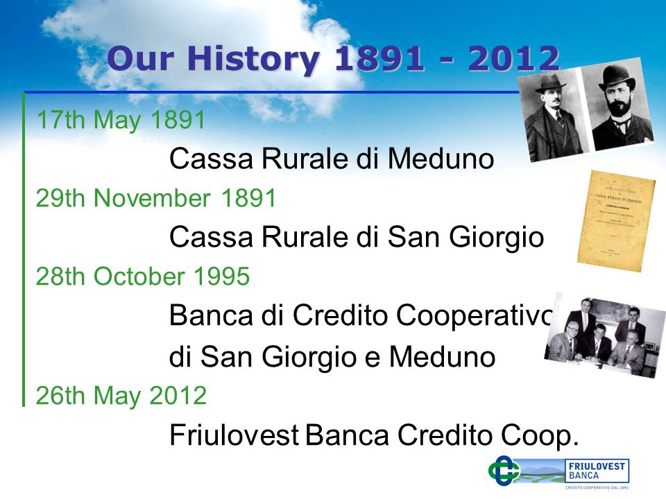Our History th May 1891 Cassa Rurale di Meduno 29th November 1891 Cassa Rurale di San Giorgio 28th October 1995 Banca di Credito Cooperativo di San Giorgio e Meduno 26th May 2012 Friulovest Banca Credito Coop.