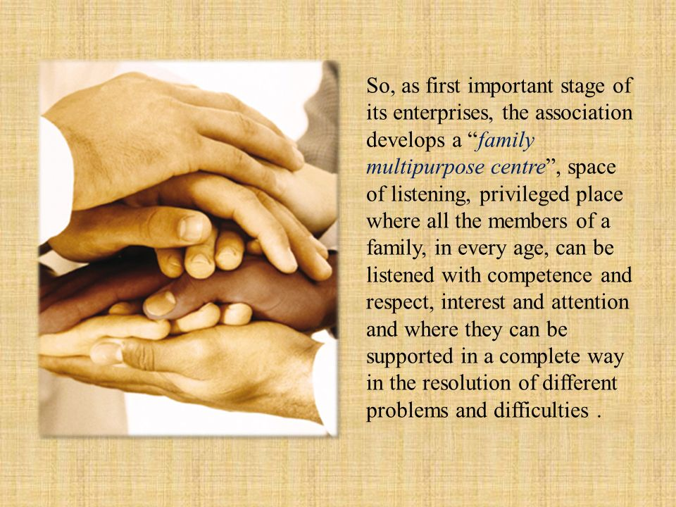 So, as first important stage of its enterprises, the association develops a family multipurpose centre, space of listening, privileged place where all the members of a family, in every age, can be listened with competence and respect, interest and attention and where they can be supported in a complete way in the resolution of different problems and difficulties.