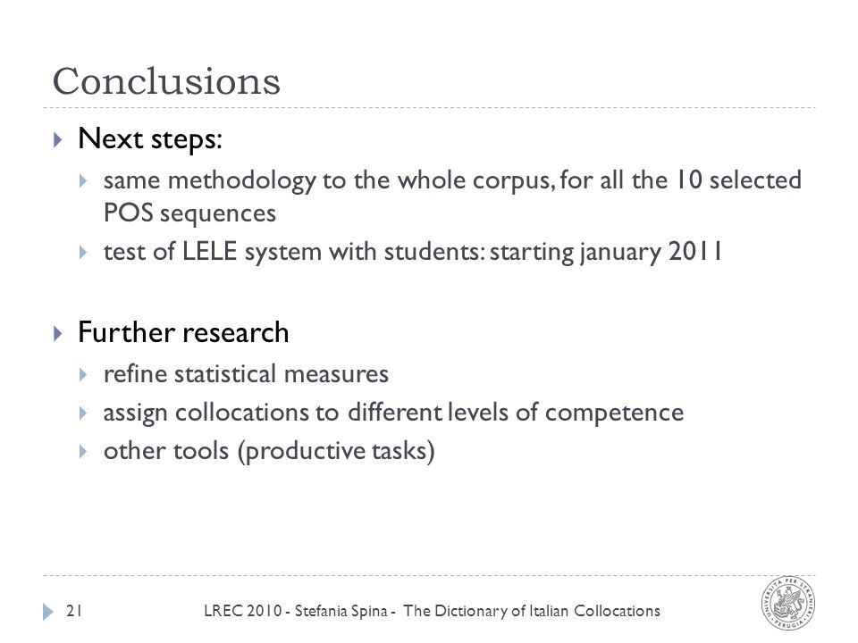 Conclusions LREC 2010 - Stefania Spina - The Dictionary of Italian Collocations21 Next steps: same methodology to the whole corpus, for all the 10 selected POS sequences test of LELE system with students: starting january 2011 Further research refine statistical measures assign collocations to different levels of competence other tools (productive tasks)