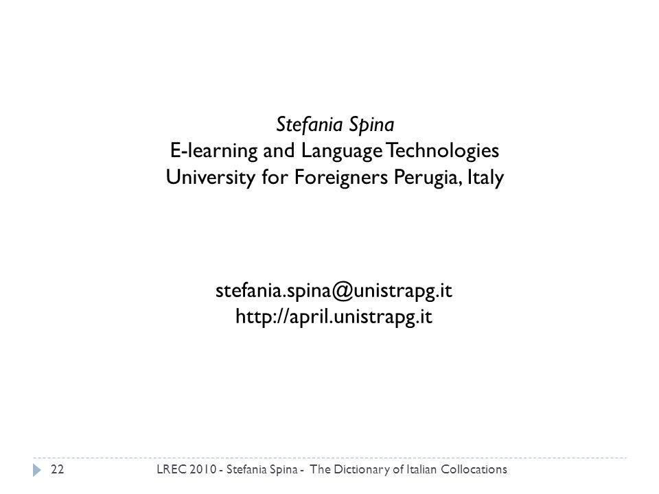 LREC 2010 - Stefania Spina - The Dictionary of Italian Collocations22 Stefania Spina E-learning and Language Technologies University for Foreigners Perugia, Italy stefania.spina@unistrapg.it http://april.unistrapg.it