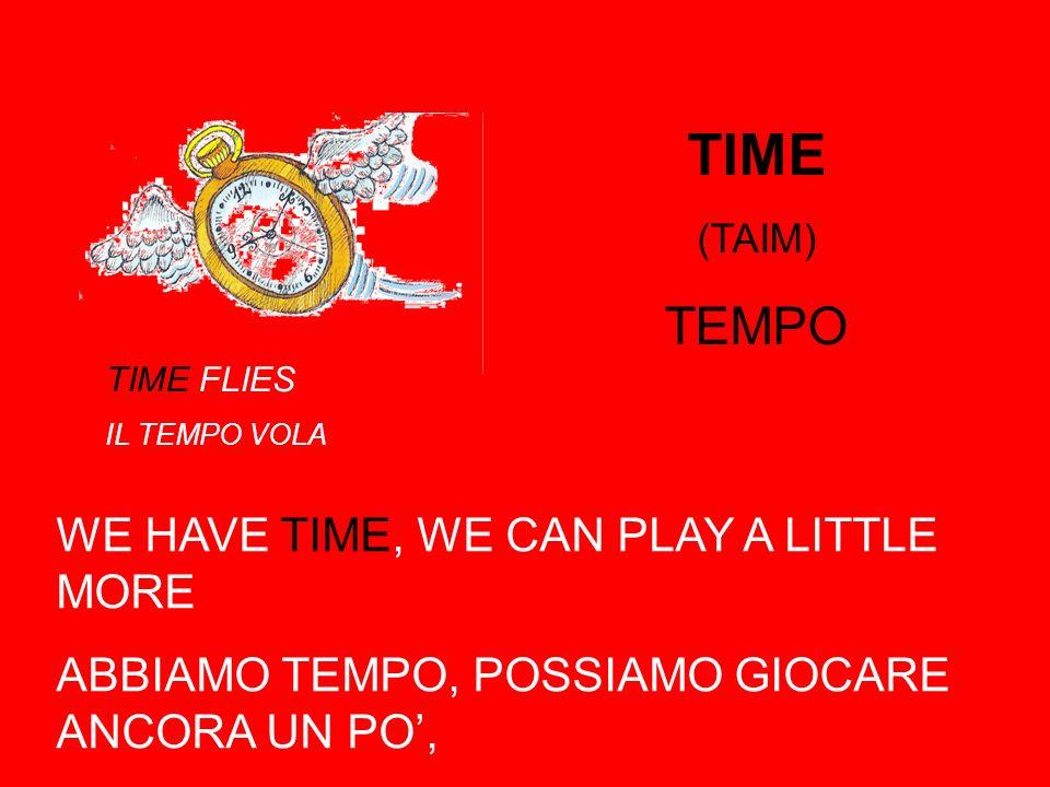 TIME (TAIM) TEMPO WE HAVE TIME, WE CAN PLAY A LITTLE MORE ABBIAMO TEMPO, POSSIAMO GIOCARE ANCORA UN PO, TIME FLIES IL TEMPO VOLA