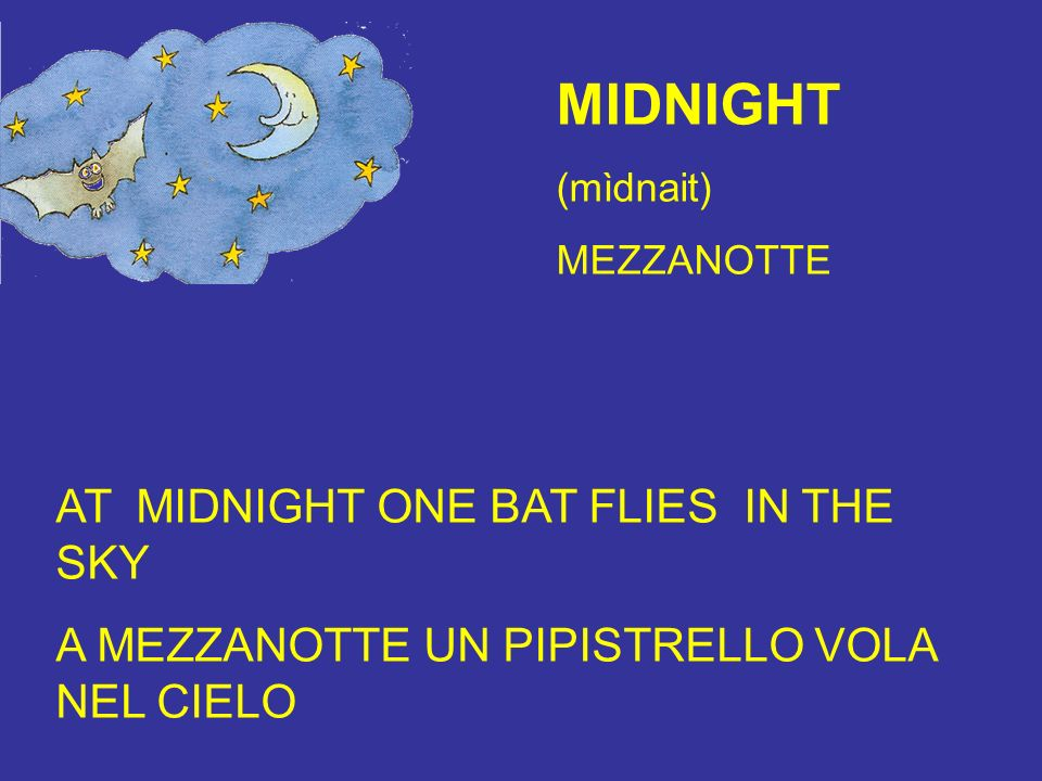 MIDNIGHT (mìdnait) MEZZANOTTE AT MIDNIGHT ONE BAT FLIES IN THE SKY A MEZZANOTTE UN PIPISTRELLO VOLA NEL CIELO