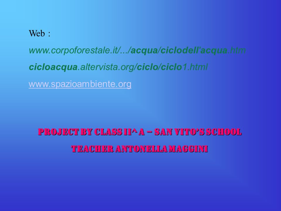 Web : www.corpoforestale.it/.../acqua/ciclodell'acqua.htm cicloacqua.altervista.org/ciclo/ciclo1.html www.spazioambiente.org Project by class II^ A –