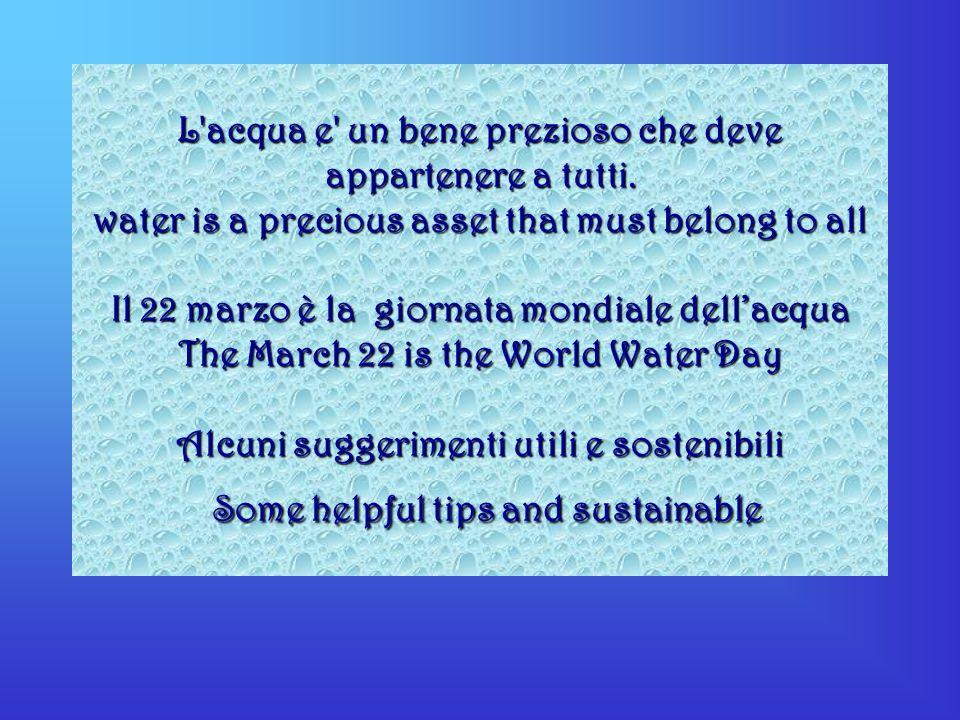 L'acqua e' un bene prezioso che deve appartenere a tutti. water is a precious asset that must belong to all Il 22 marzo è la giornata mondiale dellacq