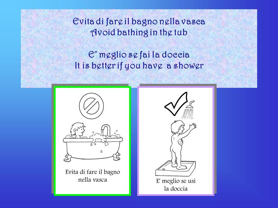 Evita di fare il bagno nella vasca Avoid bathing in the tub E meglio se fai la doccia It is better if you have a shower