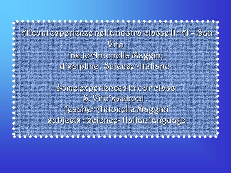 Alcuni esperienze nella nostra classe II^ A – San Vito ins.te Antonella Maggini discipline. Scienze -Italiano Some experiences in our class S. Vitos s