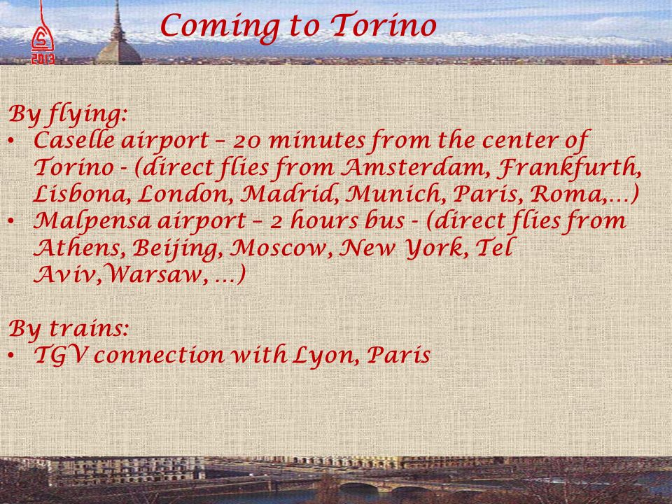 Coming to Torino By flying: Caselle airport – 20 minutes from the center of Torino - (direct flies from Amsterdam, Frankfurth, Lisbona, London, Madrid, Munich, Paris, Roma,…) Malpensa airport – 2 hours bus - (direct flies from Athens, Beijing, Moscow, New York, Tel Aviv,Warsaw, …) By trains: TGV connection with Lyon, Paris