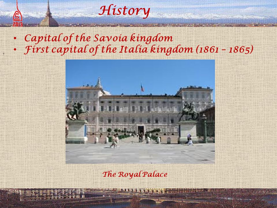History T Capital of the Savoia kingdom First capital of the Italia kingdom (1861 – 1865) The Royal Palace