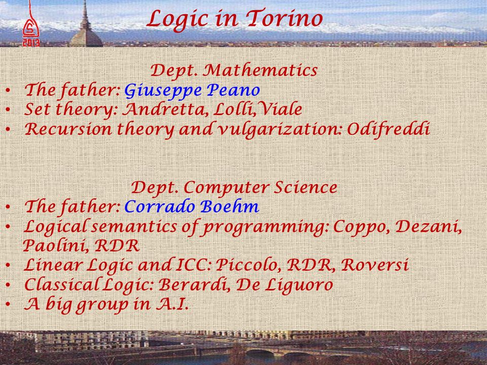 Logic in Torino Dept. Mathematics The father: Giuseppe Peano Set theory: Andretta, Lolli,Viale Recursion theory and vulgarization: Odifreddi Dept. Com