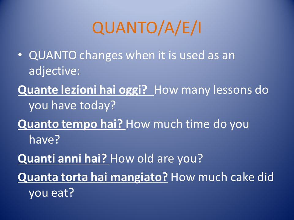 QUANTO/A/E/I QUANTO changes when it is used as an adjective: Quante lezioni hai oggi.